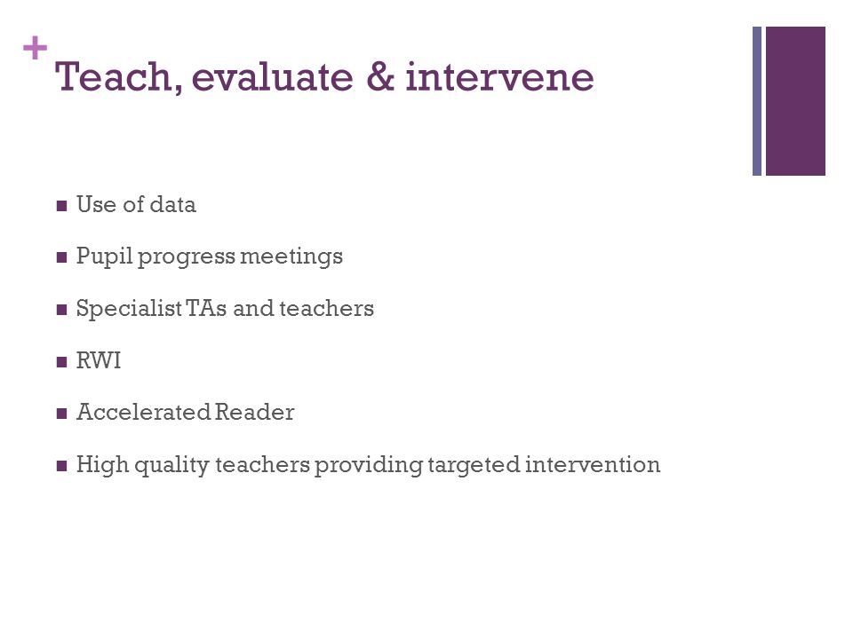 + Teach, evaluate & intervene Use of data Pupil progress meetings Specialist TAs and teachers RWI Accelerated Reader High quality teachers providing targeted intervention