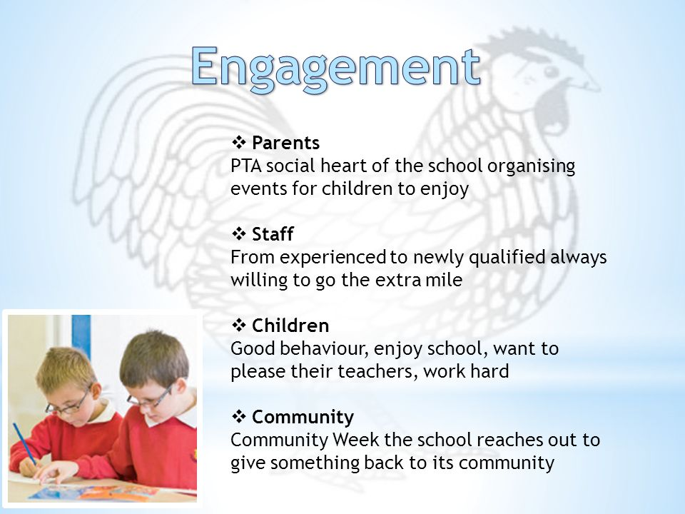 Parents PTA social heart of the school organising events for children to enjoy  Staff From experienced to newly qualified always willing to go the extra mile  Children Good behaviour, enjoy school, want to please their teachers, work hard  Community Community Week the school reaches out to give something back to its community