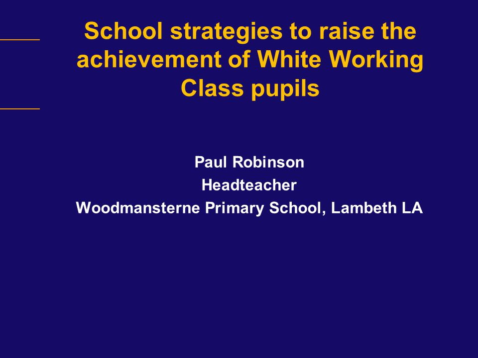 School strategies to raise the achievement of White Working Class pupils Paul Robinson Headteacher Woodmansterne Primary School, Lambeth LA