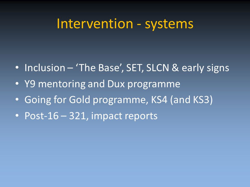 Intervention - systems Inclusion – 'The Base', SET, SLCN & early signs Y9 mentoring and Dux programme Going for Gold programme, KS4 (and KS3) Post-16