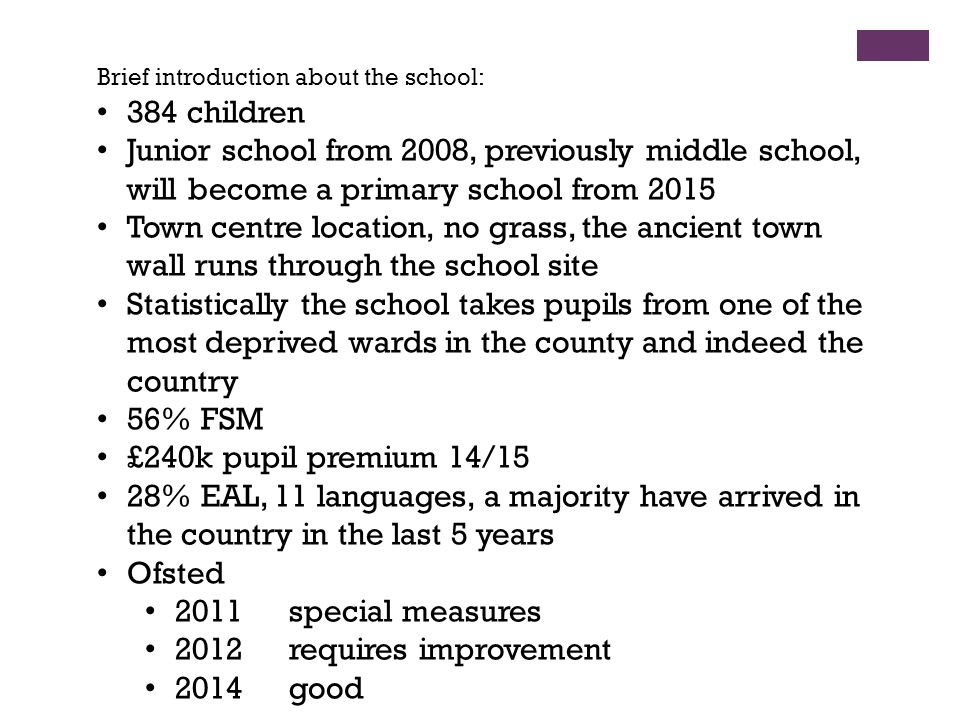 Brief introduction about the school: 384 children Junior school from 2008, previously middle school, will become a primary school from 2015 Town centre location, no grass, the ancient town wall runs through the school site Statistically the school takes pupils from one of the most deprived wards in the county and indeed the country 56% FSM £240k pupil premium 14/15 28% EAL, 11 languages, a majority have arrived in the country in the last 5 years Ofsted 2011 special measures 2012requires improvement 2014good