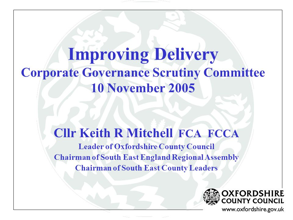 Improving Delivery Corporate Governance Scrutiny Committee 10 November 2005 Cllr Keith R Mitchell FCA FCCA Leader of Oxfordshire County Council Chairman of South East England Regional Assembly Chairman of South East County Leaders