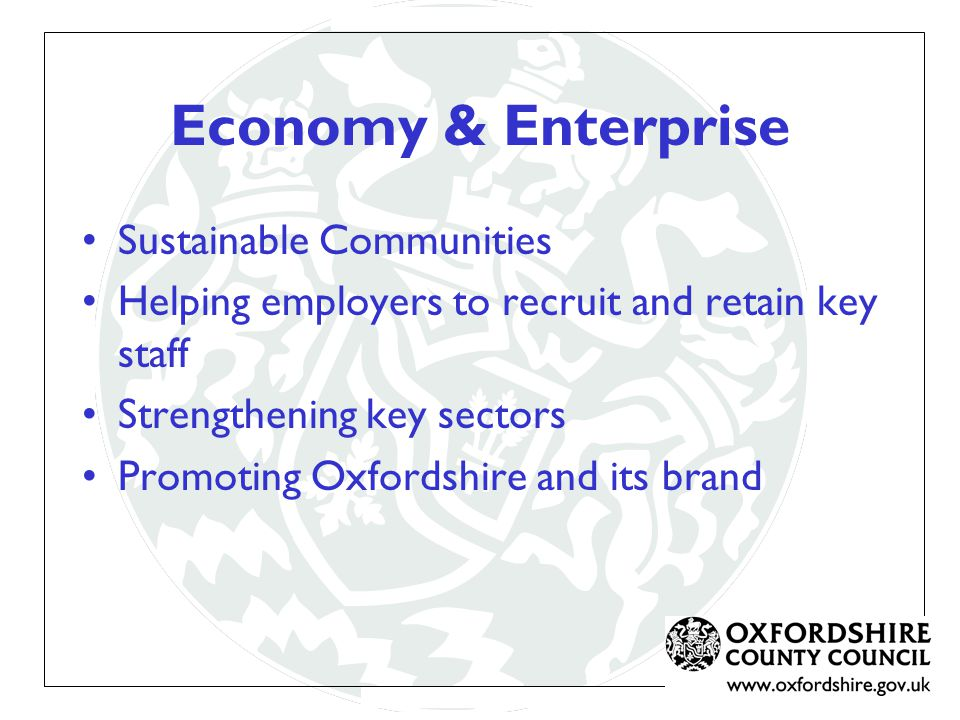 Economy & Enterprise Sustainable Communities Helping employers to recruit and retain key staff Strengthening key sectors Promoting Oxfordshire and its brand