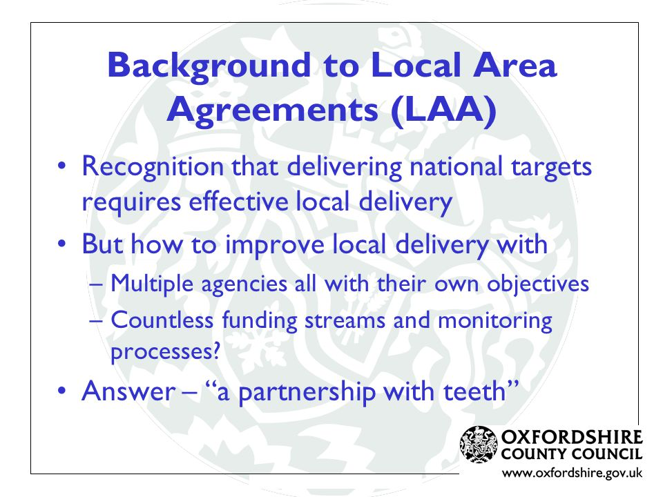 LAA The LAA is a 3 year agreement between Central and Local Government Agreed with central government, represented by the Government Office Pump priming grant (£1.3m) to help stretch performance Reward grant up to (£16m) paid on delivery of results