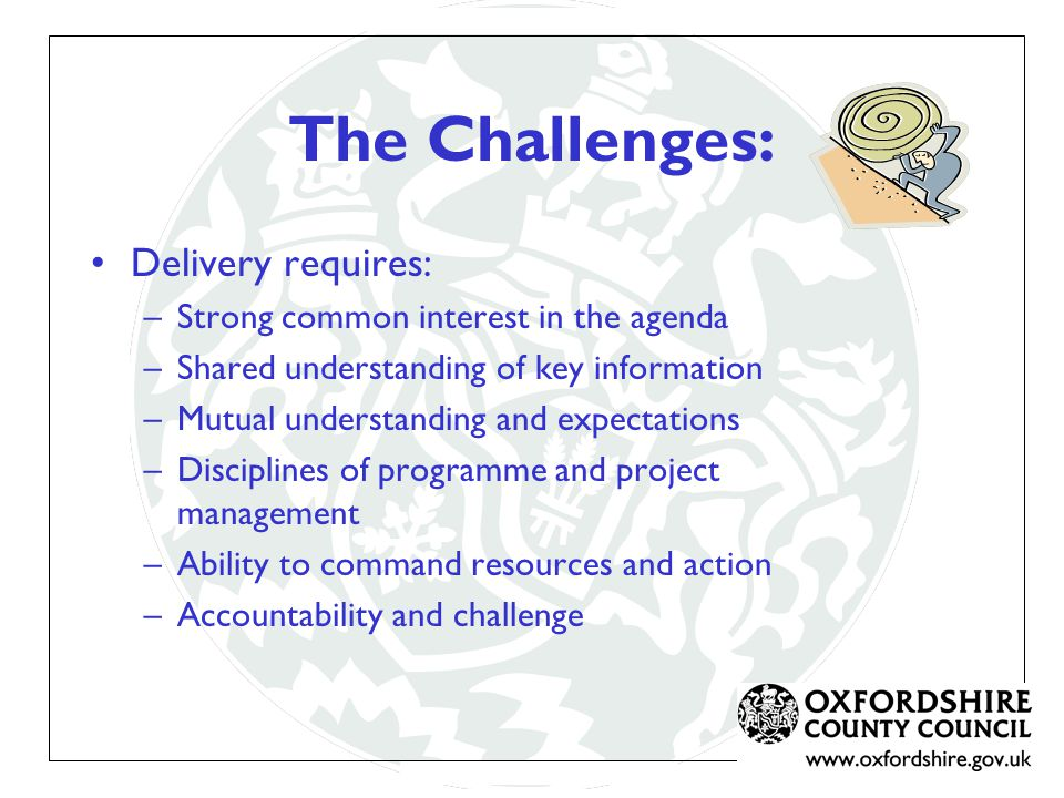The Challenges: Delivery requires: –Strong common interest in the agenda –Shared understanding of key information –Mutual understanding and expectations –Disciplines of programme and project management –Ability to command resources and action –Accountability and challenge