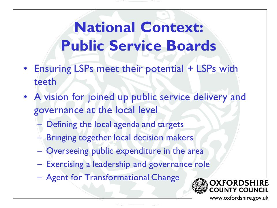 National Context: Public Service Boards Ensuring LSPs meet their potential + LSPs with teeth A vision for joined up public service delivery and governance at the local level –Defining the local agenda and targets –Bringing together local decision makers –Overseeing public expenditure in the area –Exercising a leadership and governance role –Agent for Transformational Change