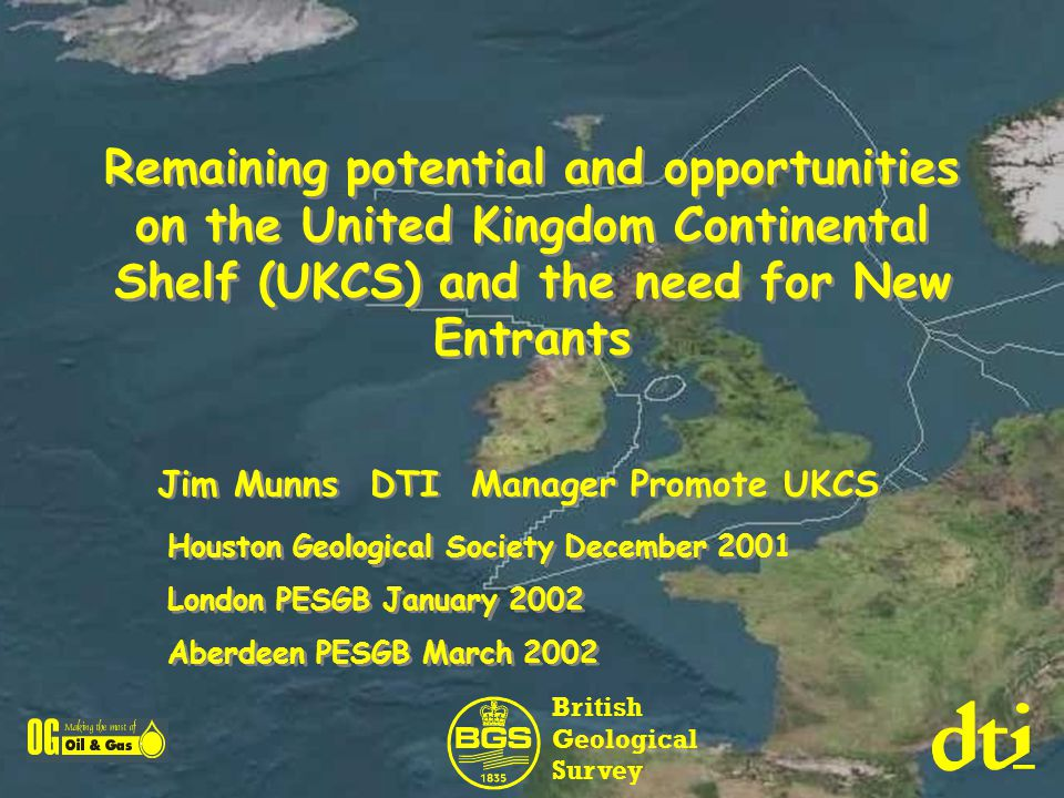 Remaining potential and opportunities on the United Kingdom Continental Shelf (UKCS) and the need for New Entrants Jim Munns DTI Manager Promote UKCS Houston Geological Society December 2001 London PESGB January 2002 Aberdeen PESGB March 2002 Houston Geological Society December 2001 London PESGB January 2002 Aberdeen PESGB March 2002 British Geological Survey