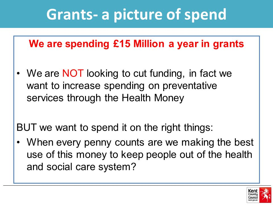 We are spending £15 Million a year in grants We are NOT looking to cut funding, in fact we want to increase spending on preventative services through the Health Money BUT we want to spend it on the right things: When every penny counts are we making the best use of this money to keep people out of the health and social care system.