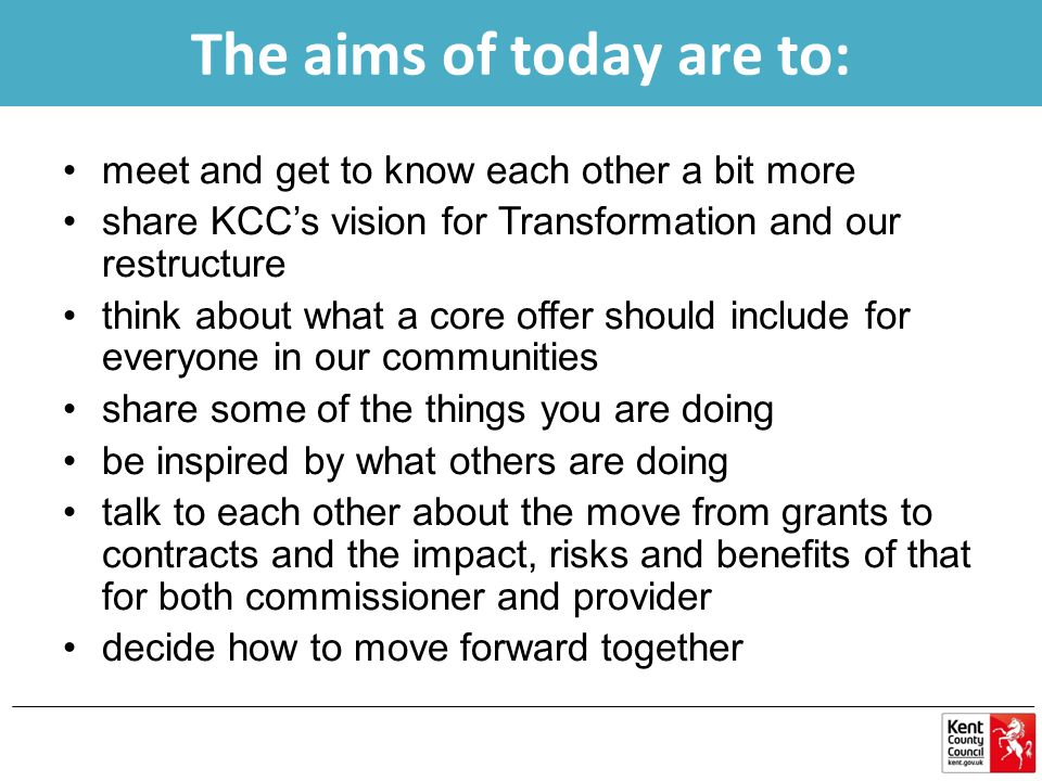 meet and get to know each other a bit more share KCC's vision for Transformation and our restructure think about what a core offer should include for everyone in our communities share some of the things you are doing be inspired by what others are doing talk to each other about the move from grants to contracts and the impact, risks and benefits of that for both commissioner and provider decide how to move forward together The aims of today are to: