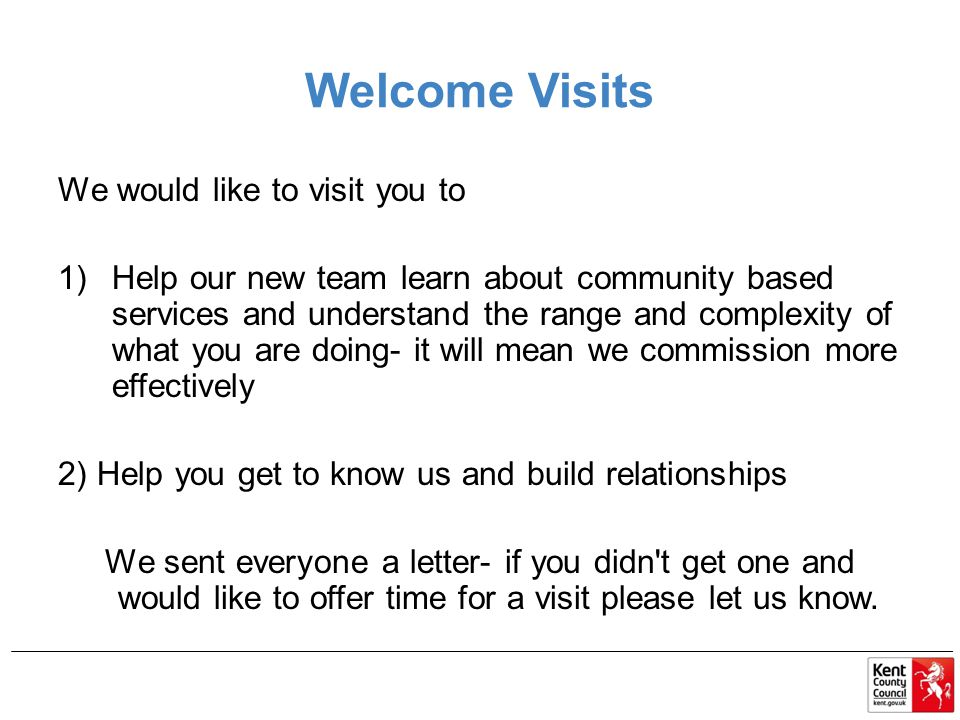 Welcome Visits We would like to visit you to 1)Help our new team learn about community based services and understand the range and complexity of what