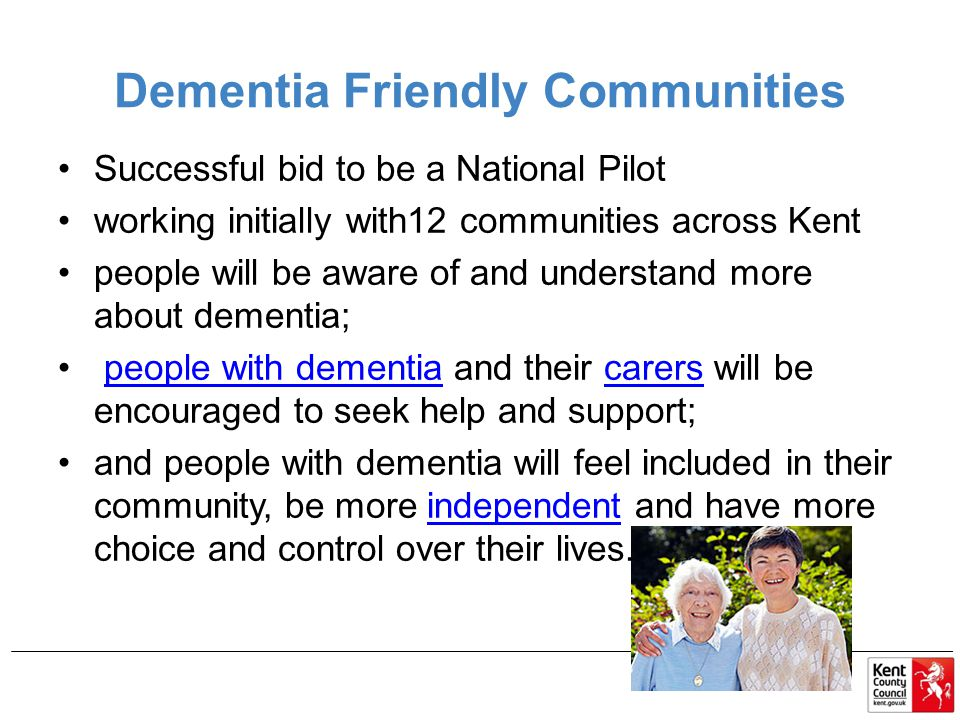 Dementia Friendly Communities Successful bid to be a National Pilot working initially with12 communities across Kent people will be aware of and understand more about dementia; people with dementia and their carers will be encouraged to seek help and support;people with dementiacarers and people with dementia will feel included in their community, be more independent and have more choice and control over their lives.independent