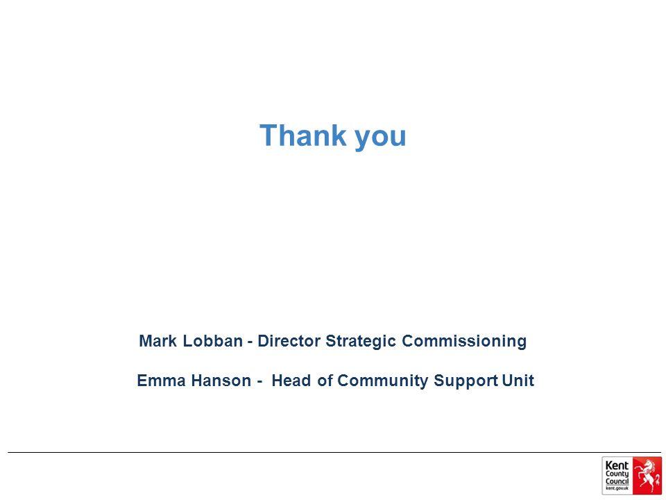 Thank you Mark Lobban - Director Strategic Commissioning Emma Hanson - Head of Community Support Unit