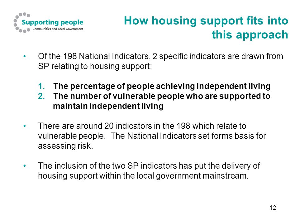 12 How housing support fits into this approach Of the 198 National Indicators, 2 specific indicators are drawn from SP relating to housing support: 1.The percentage of people achieving independent living 2.The number of vulnerable people who are supported to maintain independent living There are around 20 indicators in the 198 which relate to vulnerable people.