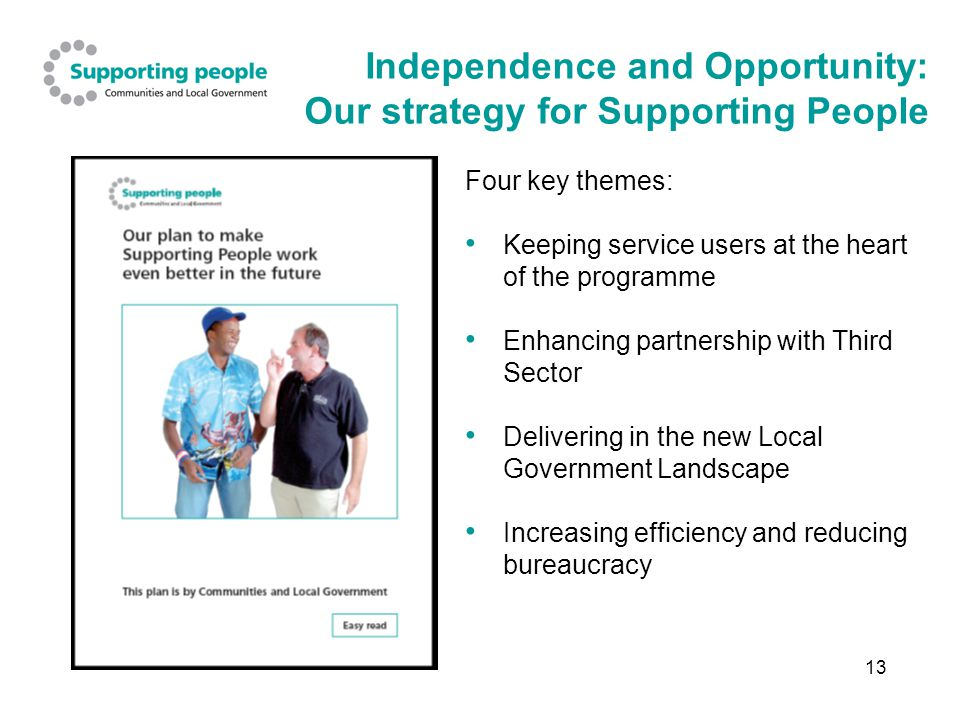 13 Independence and Opportunity: Our strategy for Supporting People Four key themes: Keeping service users at the heart of the programme Enhancing partnership with Third Sector Delivering in the new Local Government Landscape Increasing efficiency and reducing bureaucracy
