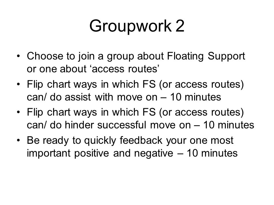 Groupwork 2 Choose to join a group about Floating Support or one about 'access routes' Flip chart ways in which FS (or access routes) can/ do assist with move on – 10 minutes Flip chart ways in which FS (or access routes) can/ do hinder successful move on – 10 minutes Be ready to quickly feedback your one most important positive and negative – 10 minutes