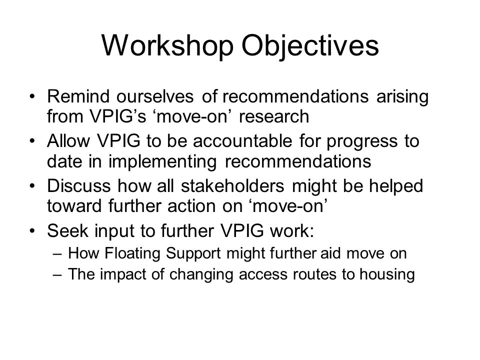 Workshop Objectives Remind ourselves of recommendations arising from VPIG's 'move-on' research Allow VPIG to be accountable for progress to date in implementing recommendations Discuss how all stakeholders might be helped toward further action on 'move-on' Seek input to further VPIG work: –How Floating Support might further aid move on –The impact of changing access routes to housing