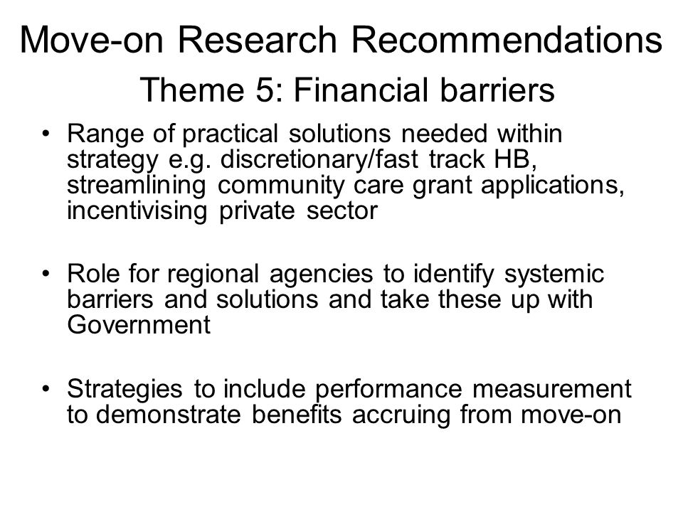 Move-on Research Recommendations Theme 5: Financial barriers Range of practical solutions needed within strategy e.g.