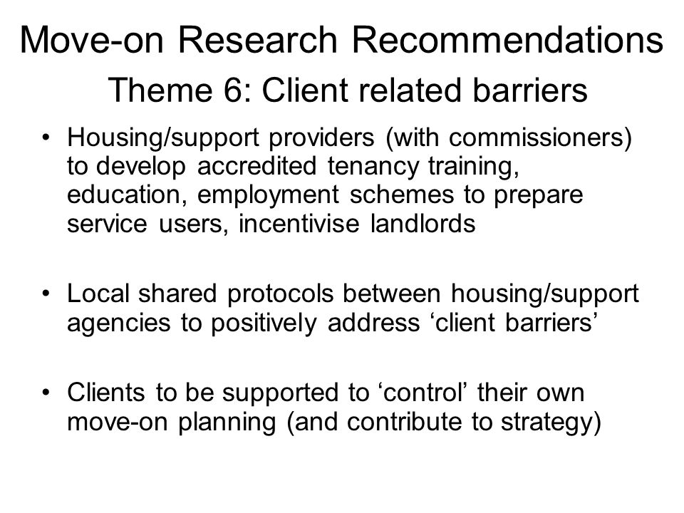 Move-on Research Recommendations Theme 6: Client related barriers Housing/support providers (with commissioners) to develop accredited tenancy training, education, employment schemes to prepare service users, incentivise landlords Local shared protocols between housing/support agencies to positively address 'client barriers' Clients to be supported to 'control' their own move-on planning (and contribute to strategy)