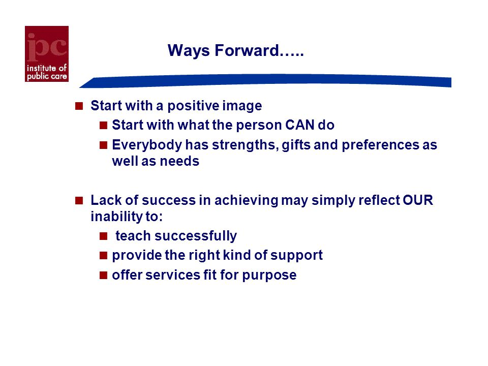 Ways Forward…..  Start with a positive image  Start with what the person CAN do  Everybody has strengths, gifts and preferences as well as needs 