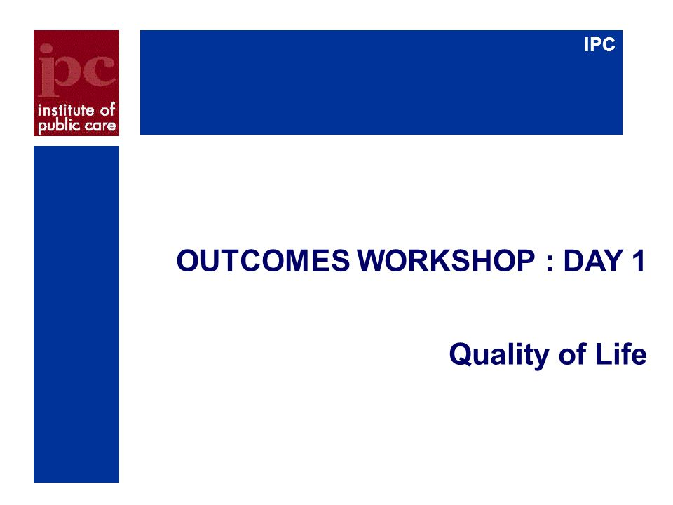 IPC OUTCOMES WORKSHOP : DAY 1 Quality of Life