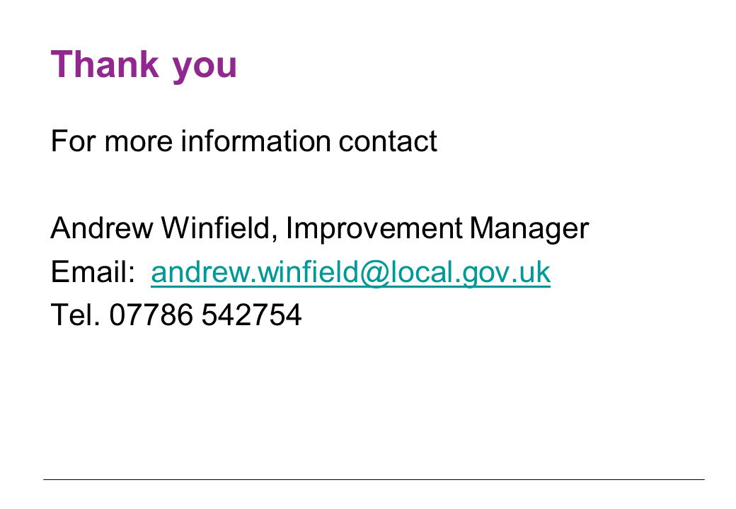 Thank you For more information contact Andrew Winfield, Improvement Manager Email: andrew.winfield@local.gov.ukandrew.winfield@local.gov.uk Tel.