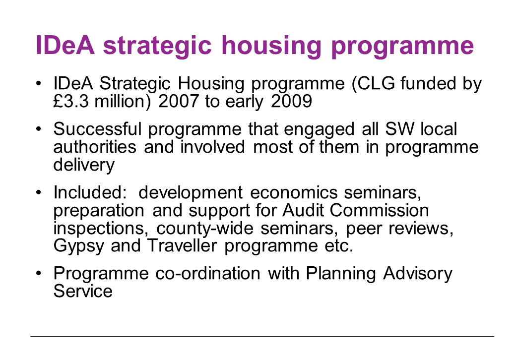 IDeA strategic housing programme IDeA Strategic Housing programme (CLG funded by £3.3 million) 2007 to early 2009 Successful programme that engaged all SW local authorities and involved most of them in programme delivery Included: development economics seminars, preparation and support for Audit Commission inspections, county-wide seminars, peer reviews, Gypsy and Traveller programme etc.
