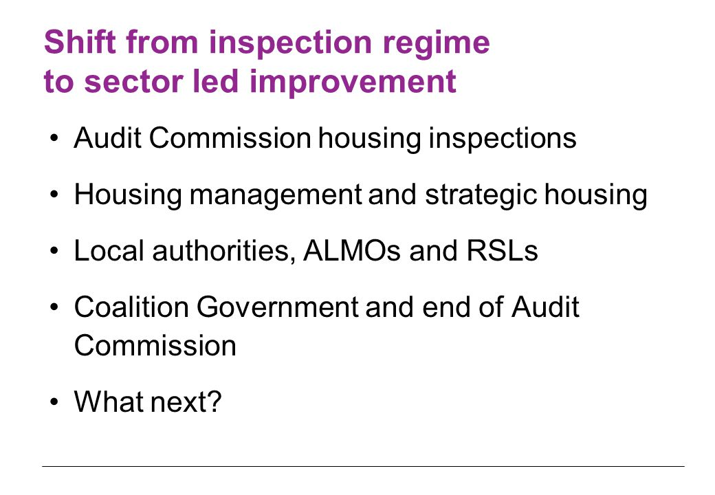 Shift from inspection regime to sector led improvement Audit Commission housing inspections Housing management and strategic housing Local authorities, ALMOs and RSLs Coalition Government and end of Audit Commission What next