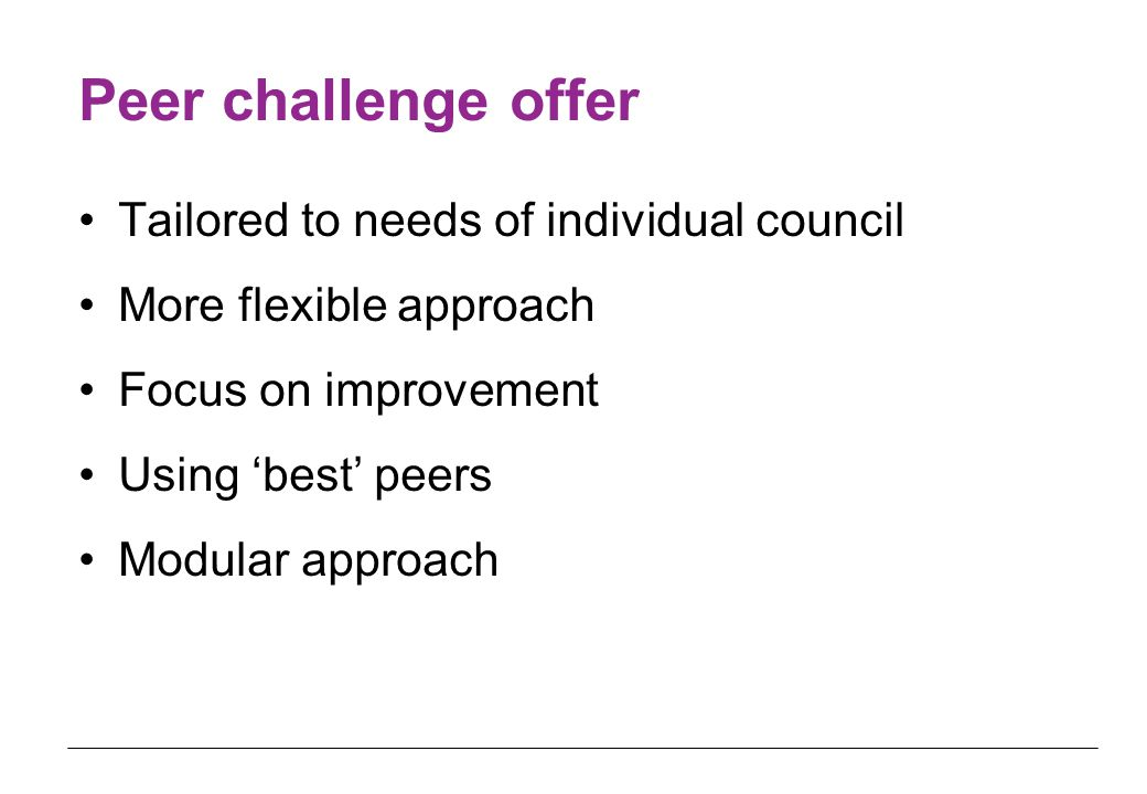 Peer challenge offer Tailored to needs of individual council More flexible approach Focus on improvement Using 'best' peers Modular approach