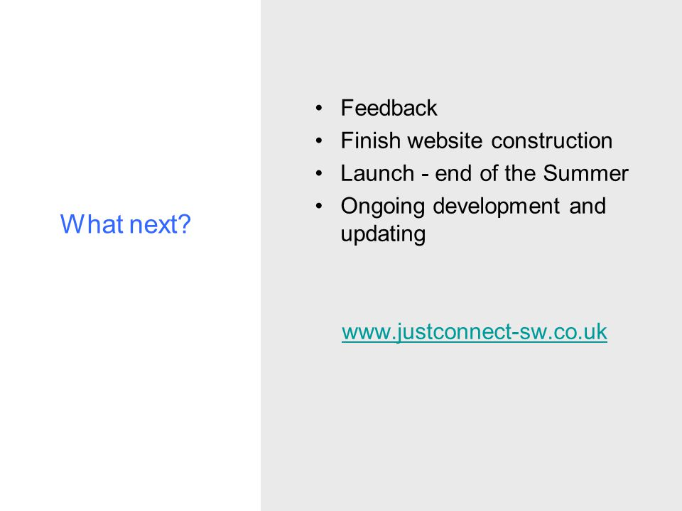 What next? Feedback Finish website construction Launch - end of the Summer Ongoing development and updating www.justconnect-sw.co.uk