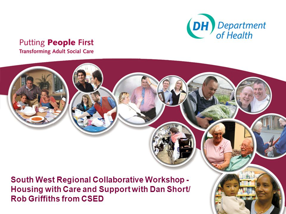 3 Agenda 10.30 Introductions: –Welcome (by Host DASS) –CSED what it is/ Underlying approach (Dan Short) –Individual participants with their aims for the day (All) 11.00 Discussion of the drivers for Improvement (Pat Palmer) 11.30 Coffee 11.40 Support related housing and whole system efficiency –Fit with delivery of cost savings and Challenges arising from Use of Resources work (Dan Short) –Presentation of a range of models with discussion of pros and cons (Rob Griffiths) –The key challenges (All) 13.00 Lunch 13.30 Looking forward (4 short facilitated discussions of around 25 minutes each) –Tell us what the South West is doing well and can therefore build on.