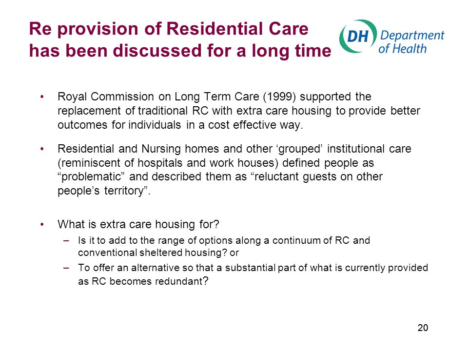 20 Re provision of Residential Care has been discussed for a long time Royal Commission on Long Term Care (1999) supported the replacement of traditional RC with extra care housing to provide better outcomes for individuals in a cost effective way.