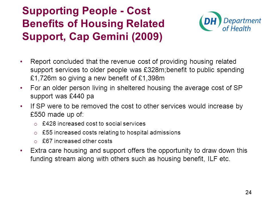 24 Supporting People - Cost Benefits of Housing Related Support, Cap Gemini (2009) Report concluded that the revenue cost of providing housing related support services to older people was £328m;benefit to public spending £1,726m so giving a new benefit of £1,398m For an older person living in sheltered housing the average cost of SP support was £440 pa If SP were to be removed the cost to other services would increase by £550 made up of: o £428 increased cost to social services o £55 increased costs relating to hospital admissions o £67 increased other costs Extra care housing and support offers the opportunity to draw down this funding stream along with others such as housing benefit, ILF etc.