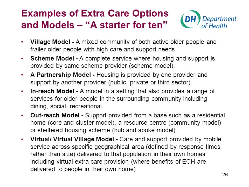 26 Examples of Extra Care Options and Models – A starter for ten Village Model - A mixed community of both active older people and frailer older people with high care and support needs Scheme Model - A complete service where housing and support is provided by same scheme provider (scheme model).