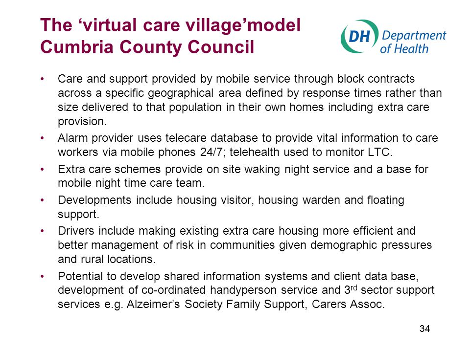 34 The 'virtual care village'model Cumbria County Council Care and support provided by mobile service through block contracts across a specific geographical area defined by response times rather than size delivered to that population in their own homes including extra care provision.