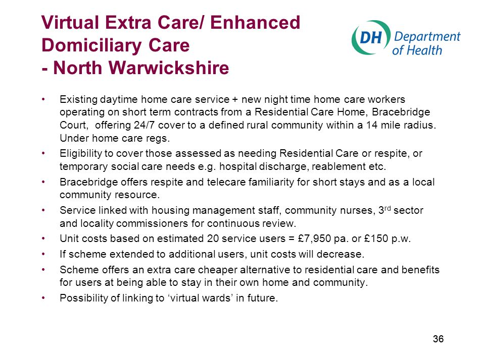 36 Virtual Extra Care/ Enhanced Domiciliary Care - North Warwickshire Existing daytime home care service + new night time home care workers operating on short term contracts from a Residential Care Home, Bracebridge Court, offering 24/7 cover to a defined rural community within a 14 mile radius.