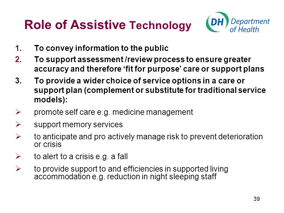 39 Role of Assistive Technology 1.To convey information to the public 2.To support assessment /review process to ensure greater accuracy and therefore 'fit for purpose' care or support plans 3.To provide a wider choice of service options in a care or support plan (complement or substitute for traditional service models):  promote self care e.g.