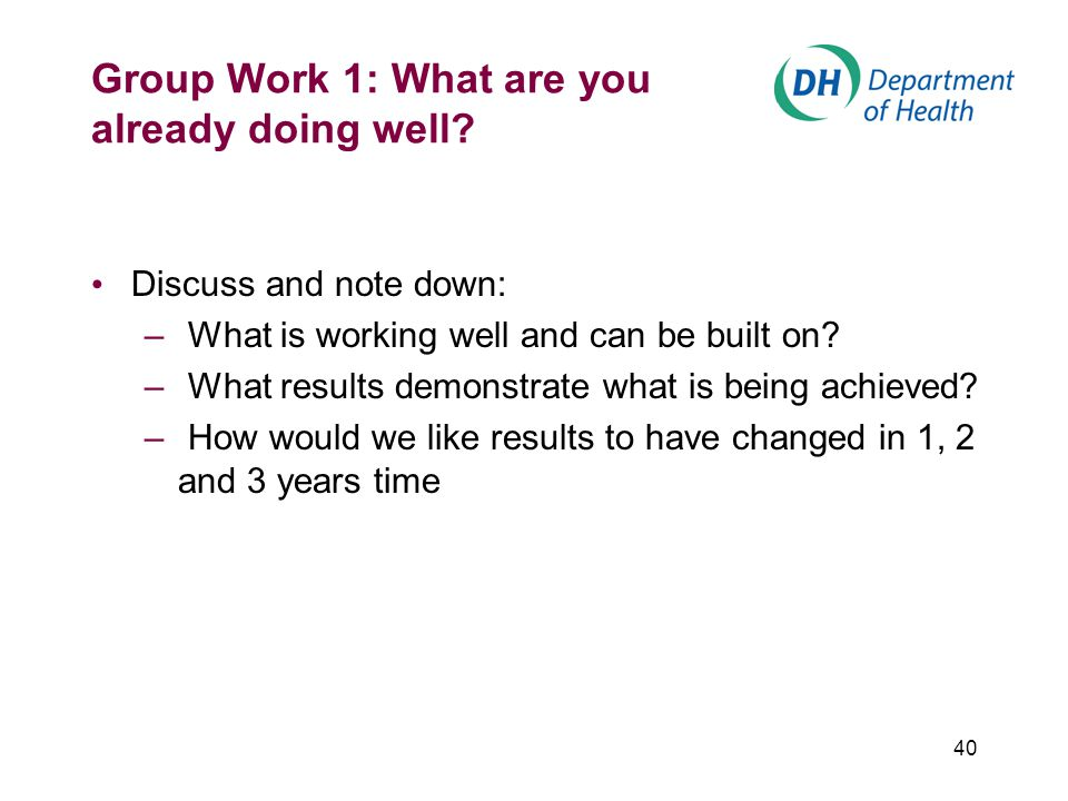 40 Group Work 1: What are you already doing well? Discuss and note down: – What is working well and can be built on? – What results demonstrate what i