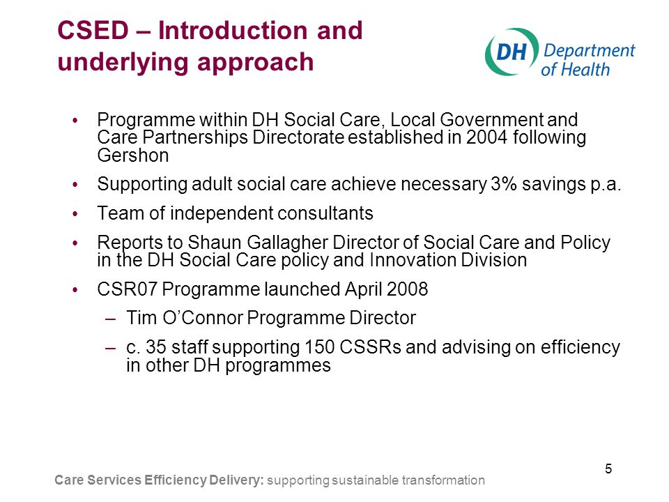 5 CSED – Introduction and underlying approach Programme within DH Social Care, Local Government and Care Partnerships Directorate established in 2004 following Gershon Supporting adult social care achieve necessary 3% savings p.a.