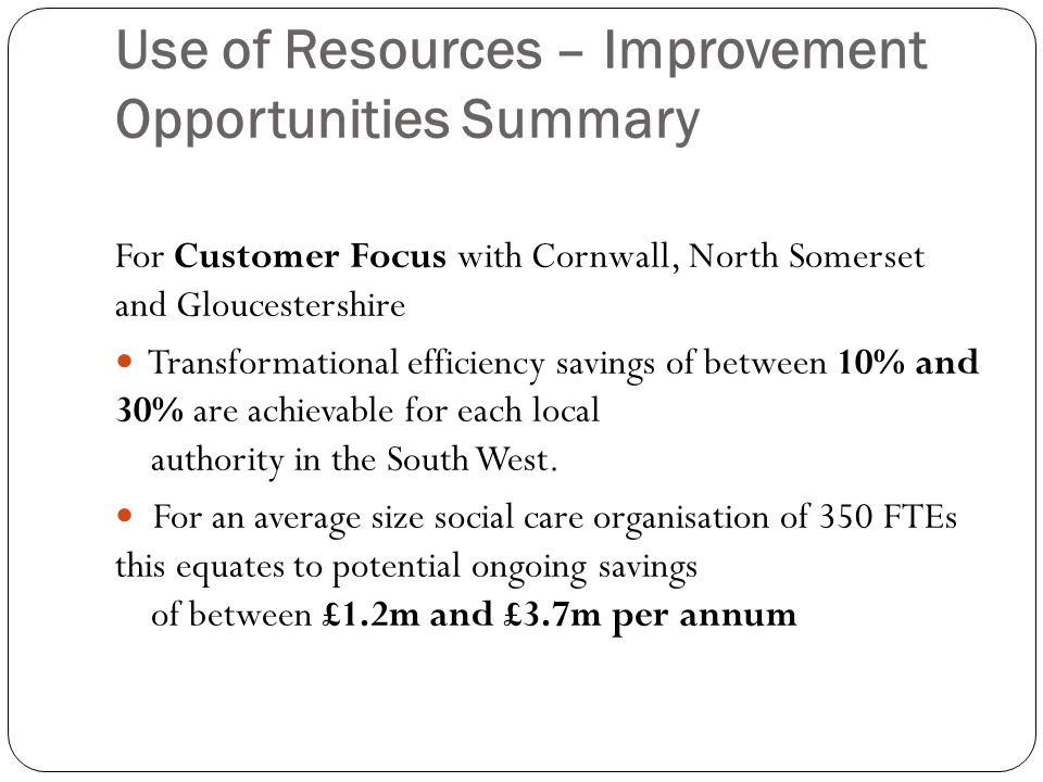 Use of Resources – Improvement Opportunities Summary For Customer Focus with Cornwall, North Somerset and Gloucestershire Transformational efficiency savings of between 10% and 30% are achievable for each local authority in the South West.