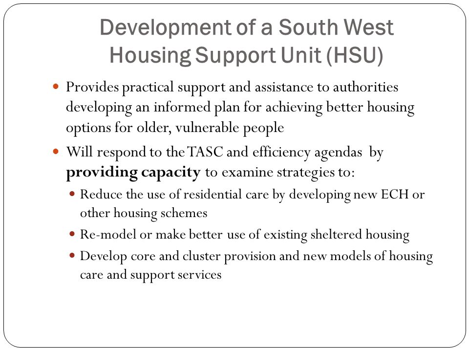 Development of a South West Housing Support Unit (HSU) Provides practical support and assistance to authorities developing an informed plan for achieving better housing options for older, vulnerable people Will respond to the TASC and efficiency agendas by providing capacity to examine strategies to: Reduce the use of residential care by developing new ECH or other housing schemes Re-model or make better use of existing sheltered housing Develop core and cluster provision and new models of housing care and support services