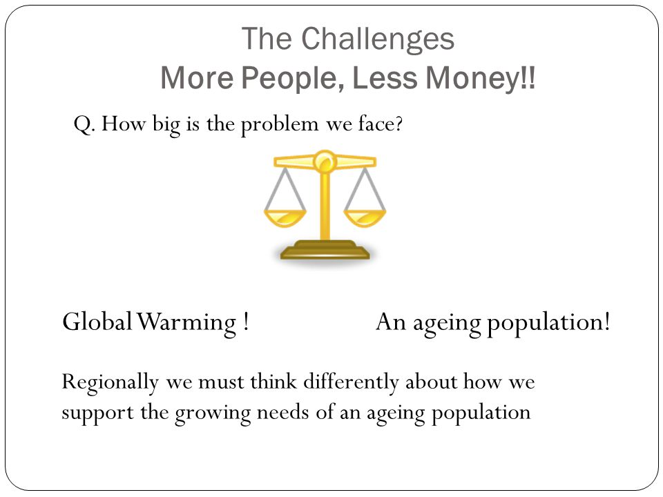 The Challenges More People, Less Money!.