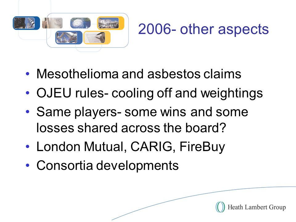 2006- other aspects Mesothelioma and asbestos claims OJEU rules- cooling off and weightings Same players- some wins and some losses shared across the