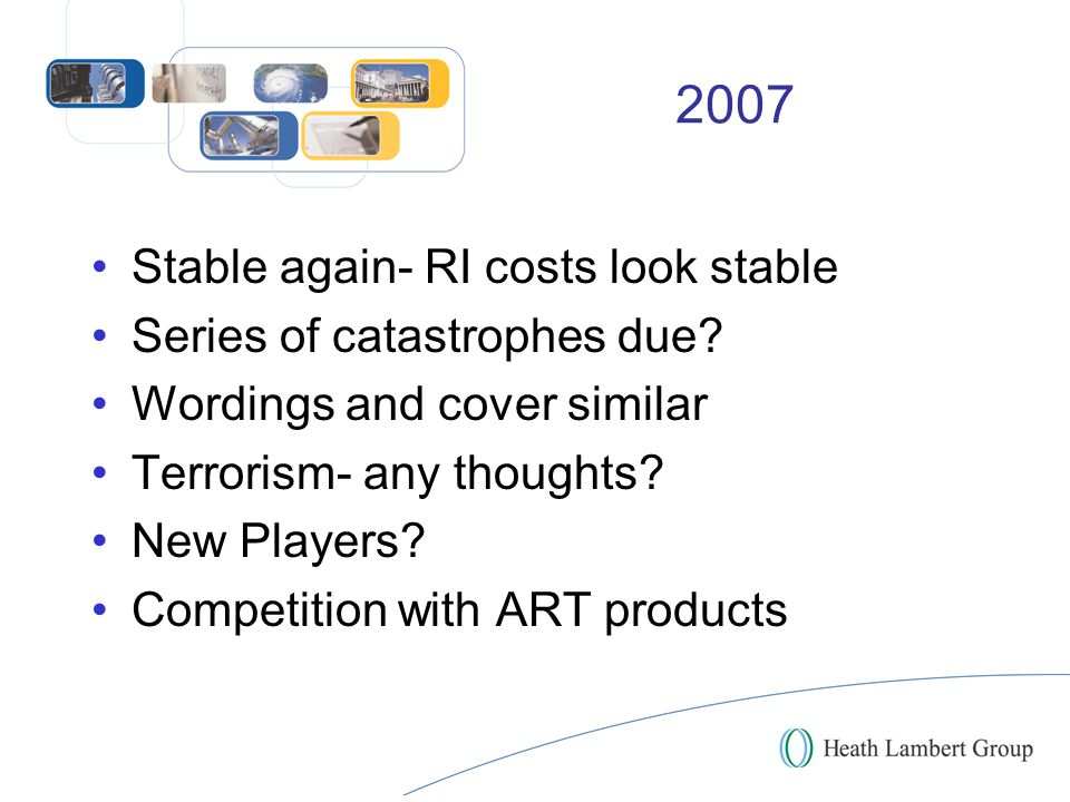 2007 Stable again- RI costs look stable Series of catastrophes due? Wordings and cover similar Terrorism- any thoughts? New Players? Competition with