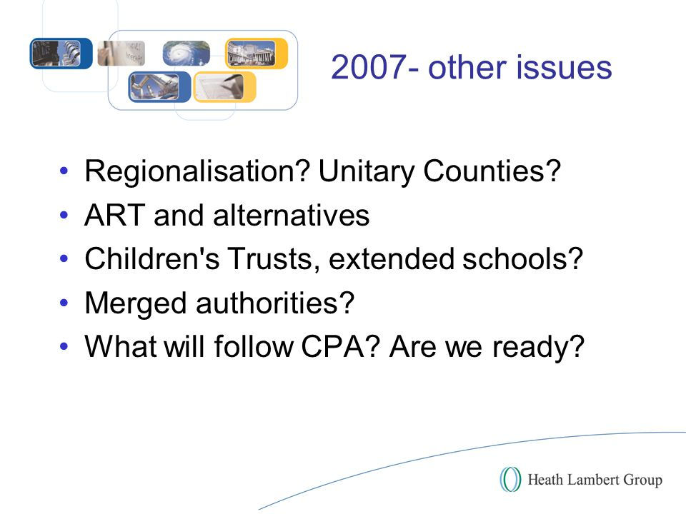 2007- other issues Regionalisation? Unitary Counties? ART and alternatives Children's Trusts, extended schools? Merged authorities? What will follow C