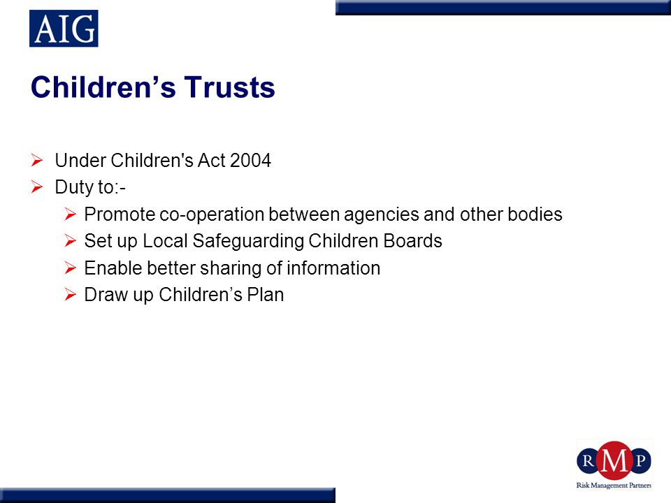 Children's Trusts  Under Children s Act 2004  Duty to:-  Promote co-operation between agencies and other bodies  Set up Local Safeguarding Children Boards  Enable better sharing of information  Draw up Children's Plan