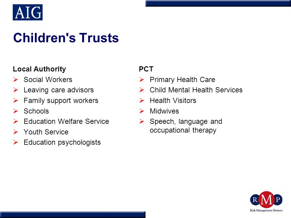 Children s Trusts Local Authority  Social Workers  Leaving care advisors  Family support workers  Schools  Education Welfare Service  Youth Service  Education psychologists PCT  Primary Health Care  Child Mental Health Services  Health Visitors  Midwives  Speech, language and occupational therapy