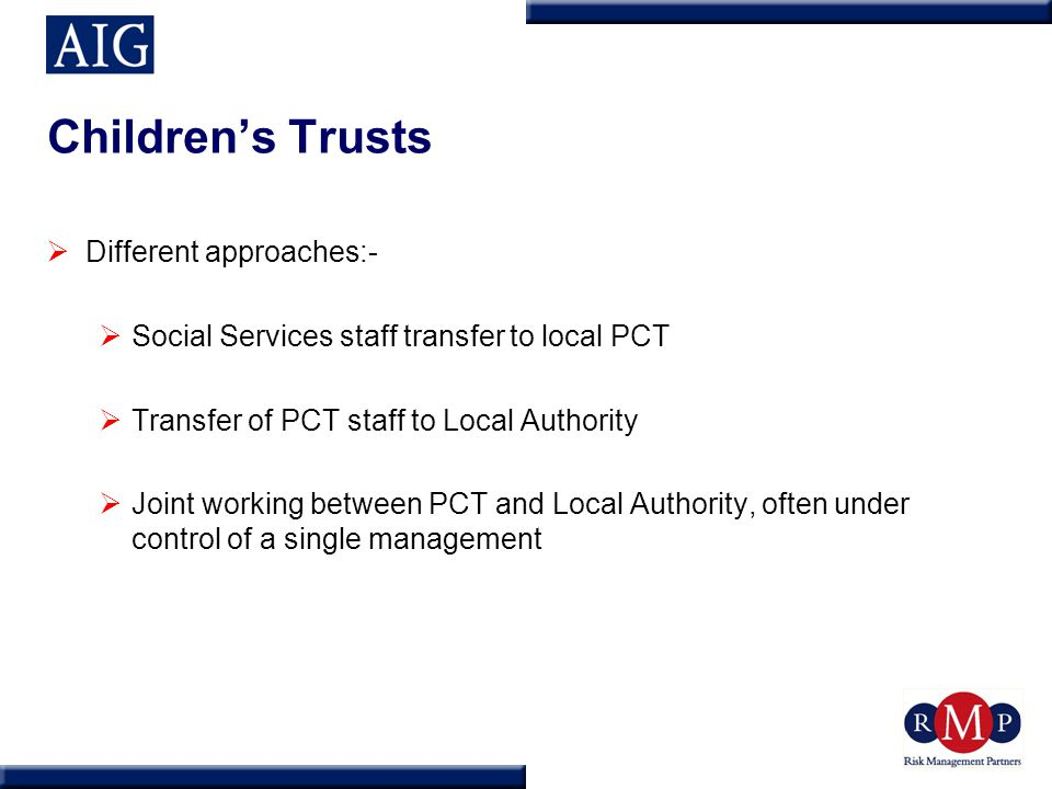 Children's Trusts  Different approaches:-  Social Services staff transfer to local PCT  Transfer of PCT staff to Local Authority  Joint working between PCT and Local Authority, often under control of a single management