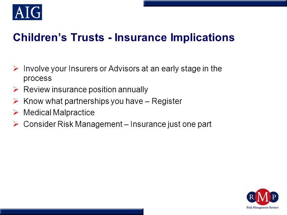 Children's Trusts - Insurance Implications  Involve your Insurers or Advisors at an early stage in the process  Review insurance position annually  Know what partnerships you have – Register  Medical Malpractice  Consider Risk Management – Insurance just one part