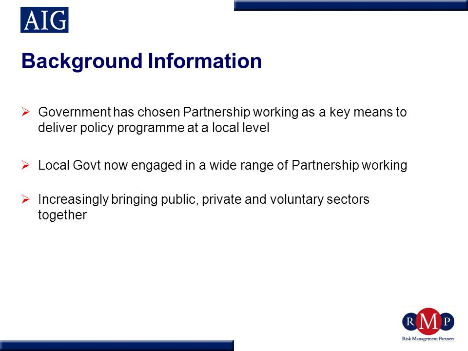 Background Information  Government has chosen Partnership working as a key means to deliver policy programme at a local level  Local Govt now engage