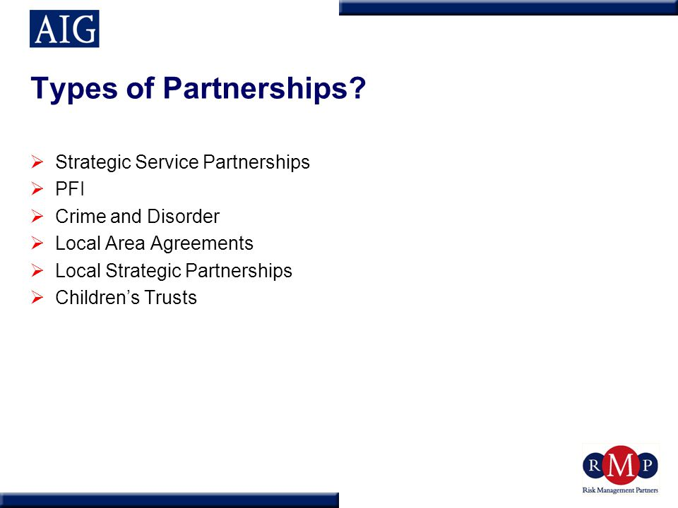 Types of Partnerships?  Strategic Service Partnerships  PFI  Crime and Disorder  Local Area Agreements  Local Strategic Partnerships  Children's